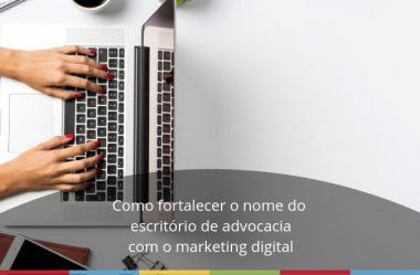 Como fortalecer o nome do escritório de advocacia com o marketing digital